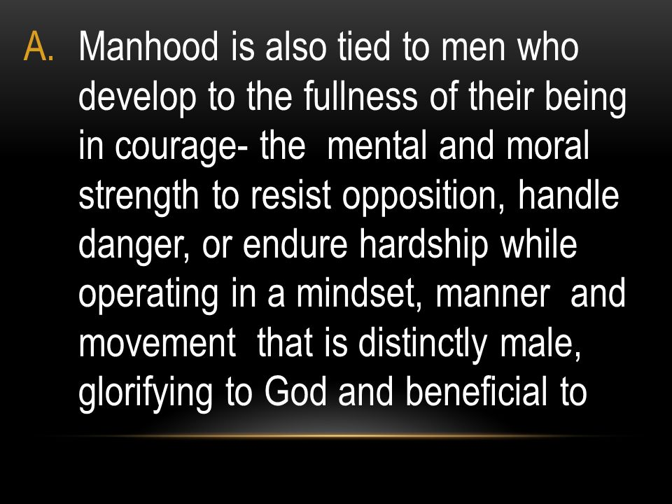 Manhood is also tied to men who develop to the fullness of their being in courage- the mental and moral strength to resist opposition, handle danger, or endure hardship while operating in a mindset, manner and movement that is distinctly male, glorifying to God and beneficial to