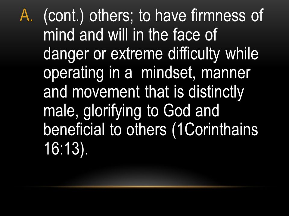 (cont.) others; to have firmness of mind and will in the face of danger or extreme difficulty while operating in a mindset, manner and movement that is distinctly male, glorifying to God and beneficial to others (1Corinthains 16:13).