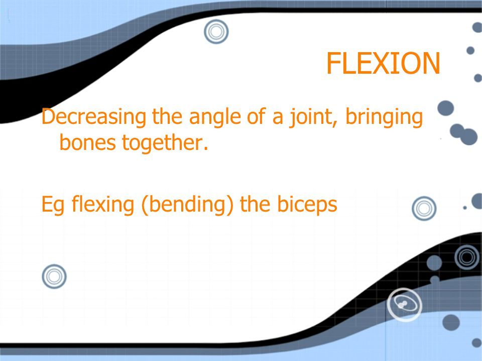 FLEXION Decreasing the angle of a joint, bringing bones together.