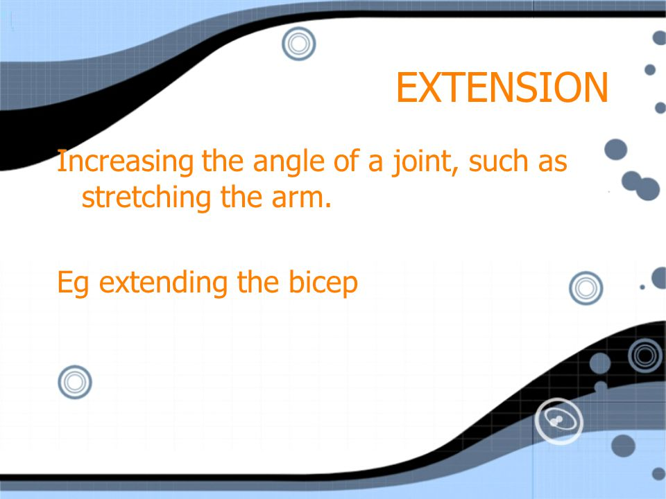 EXTENSION Increasing the angle of a joint, such as stretching the arm.
