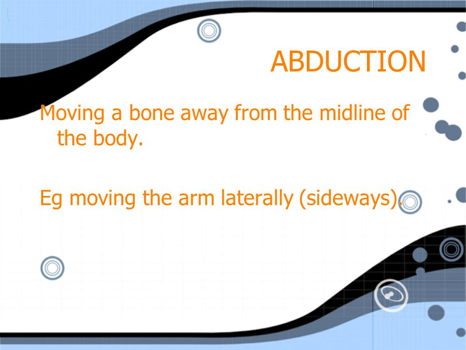 ABDUCTION Moving a bone away from the midline of the body.