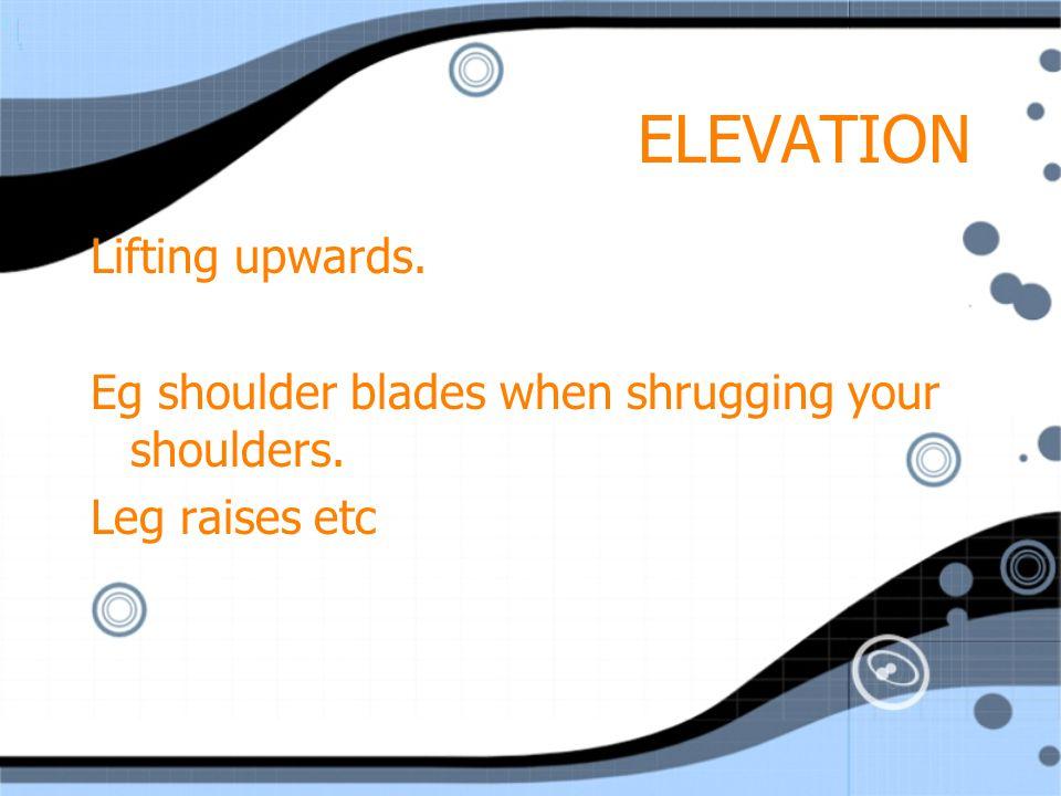 ELEVATION Lifting upwards.