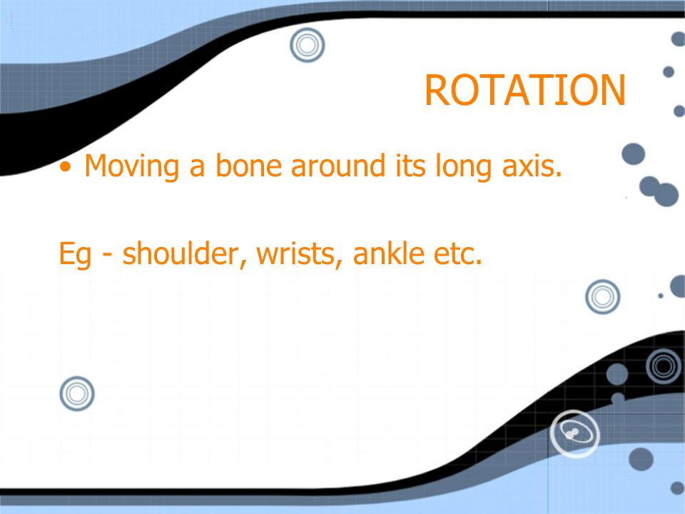 ROTATION Moving a bone around its long axis.