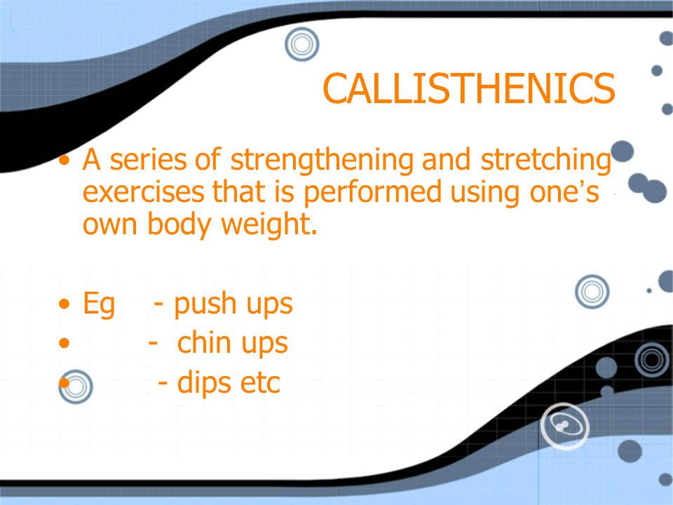 CALLISTHENICS A series of strengthening and stretching exercises that is performed using one's own body weight.