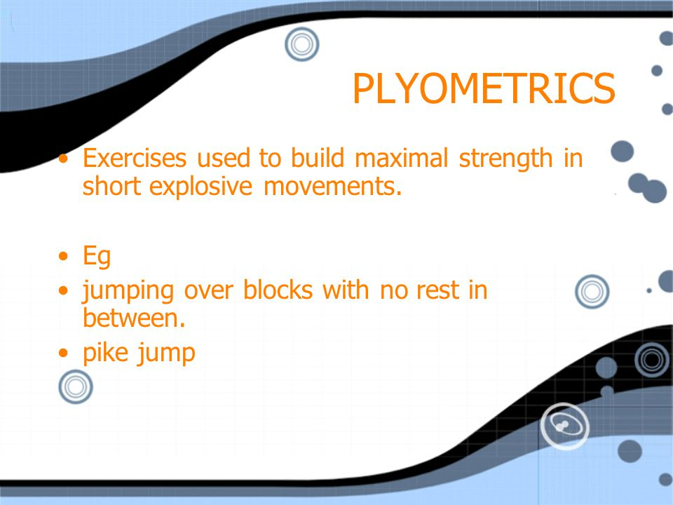 PLYOMETRICS Exercises used to build maximal strength in short explosive movements. Eg. jumping over blocks with no rest in between.