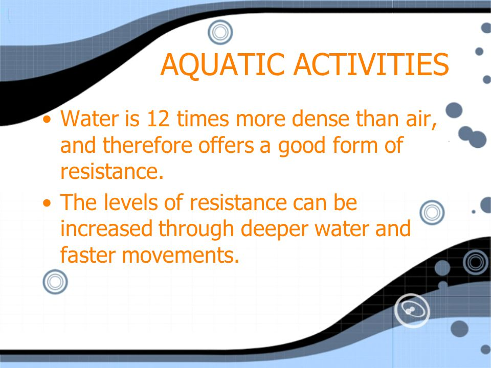 AQUATIC ACTIVITIES Water is 12 times more dense than air, and therefore offers a good form of resistance.