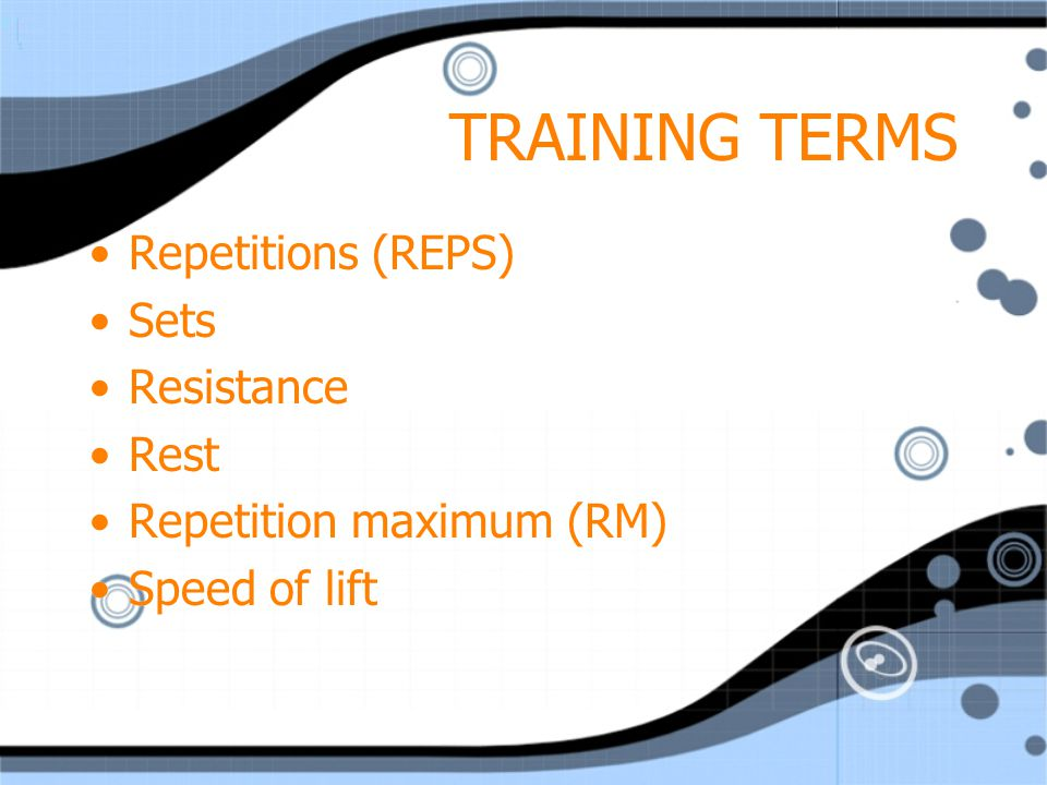 TRAINING TERMS Repetitions (REPS) Sets Resistance Rest