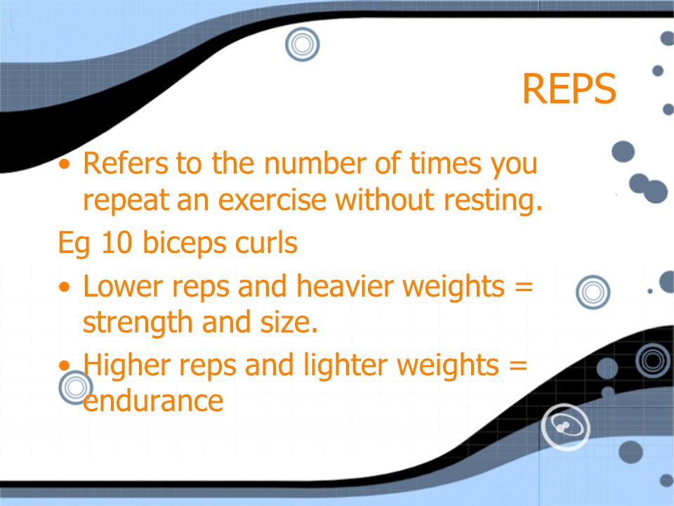 REPS Refers to the number of times you repeat an exercise without resting. Eg 10 biceps curls. Lower reps and heavier weights = strength and size.