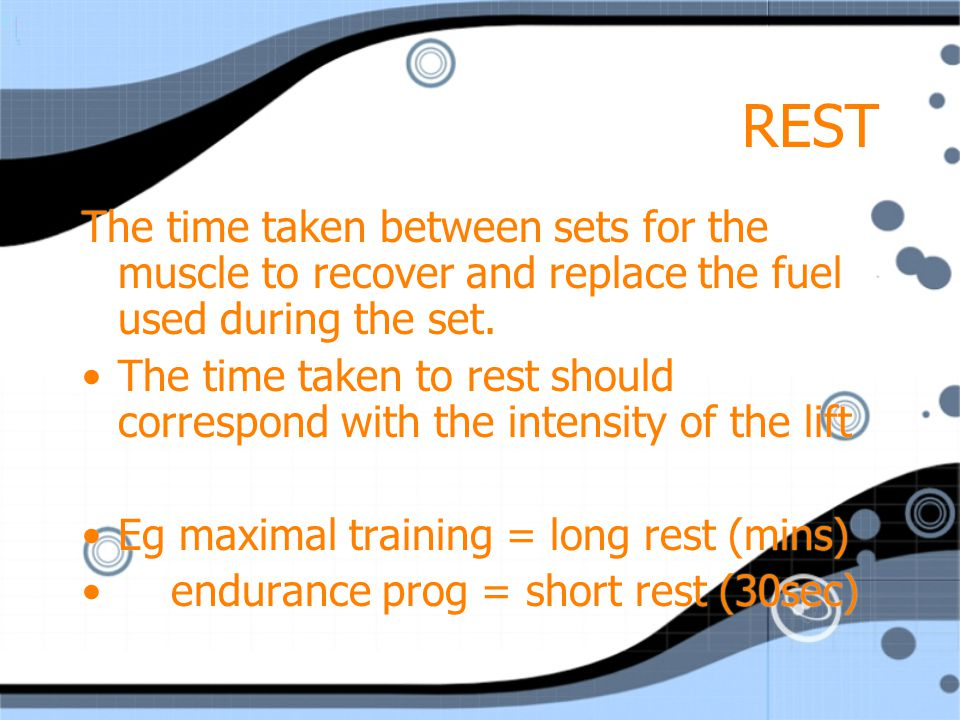 REST The time taken between sets for the muscle to recover and replace the fuel used during the set.