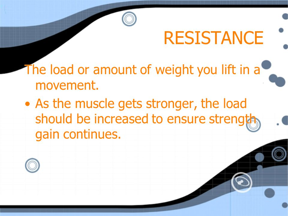 RESISTANCE The load or amount of weight you lift in a movement.