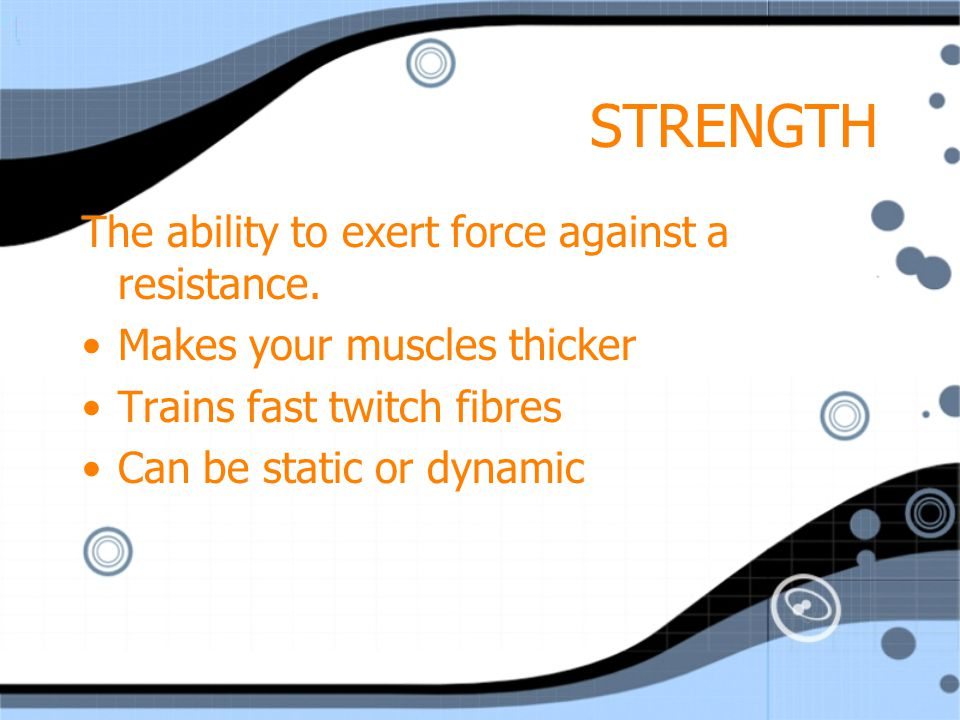 STRENGTH The ability to exert force against a resistance.