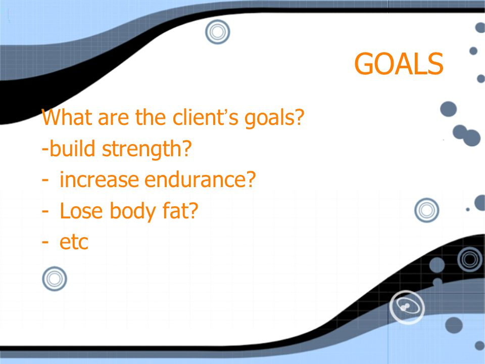 GOALS What are the client's goals -build strength