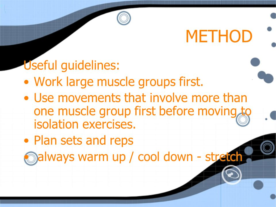 METHOD Useful guidelines: Work large muscle groups first.