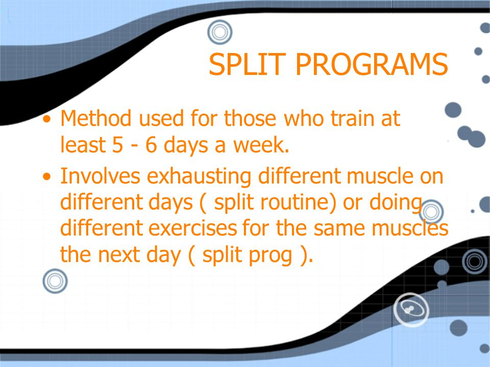 SPLIT PROGRAMS Method used for those who train at least 5 - 6 days a week.