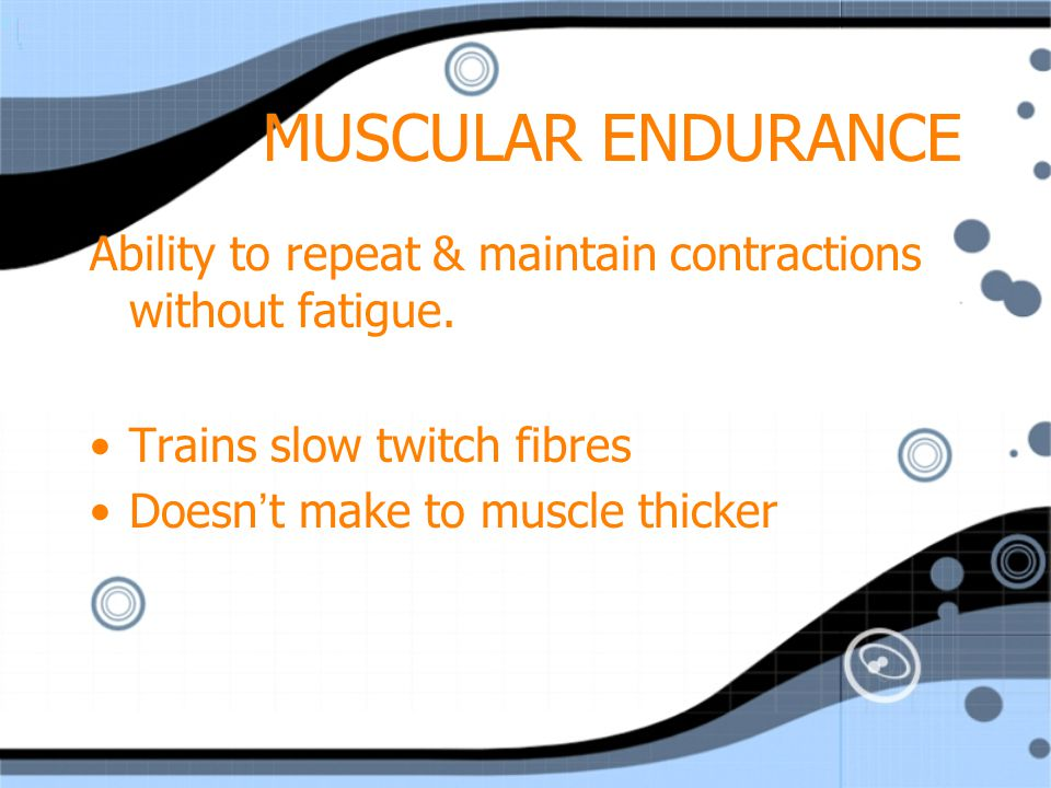 MUSCULAR ENDURANCE Ability to repeat & maintain contractions without fatigue. Trains slow twitch fibres.