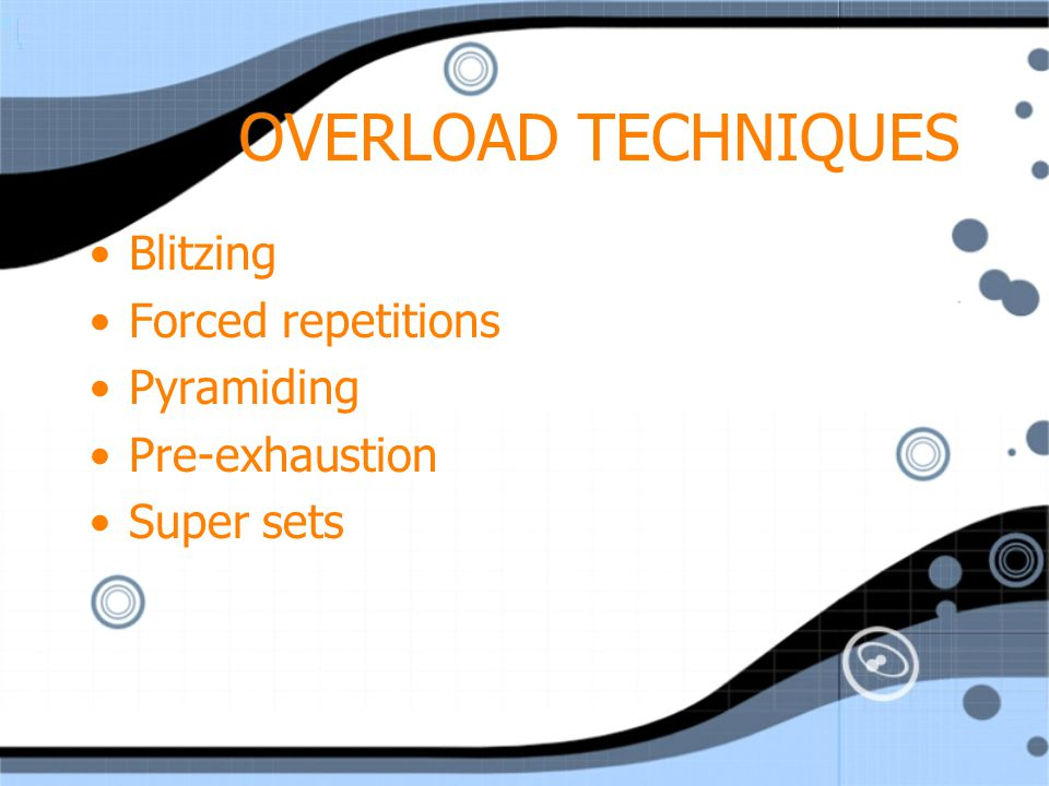 OVERLOAD TECHNIQUES Blitzing Forced repetitions Pyramiding
