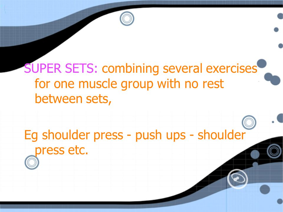SUPER SETS: combining several exercises for one muscle group with no rest between sets,