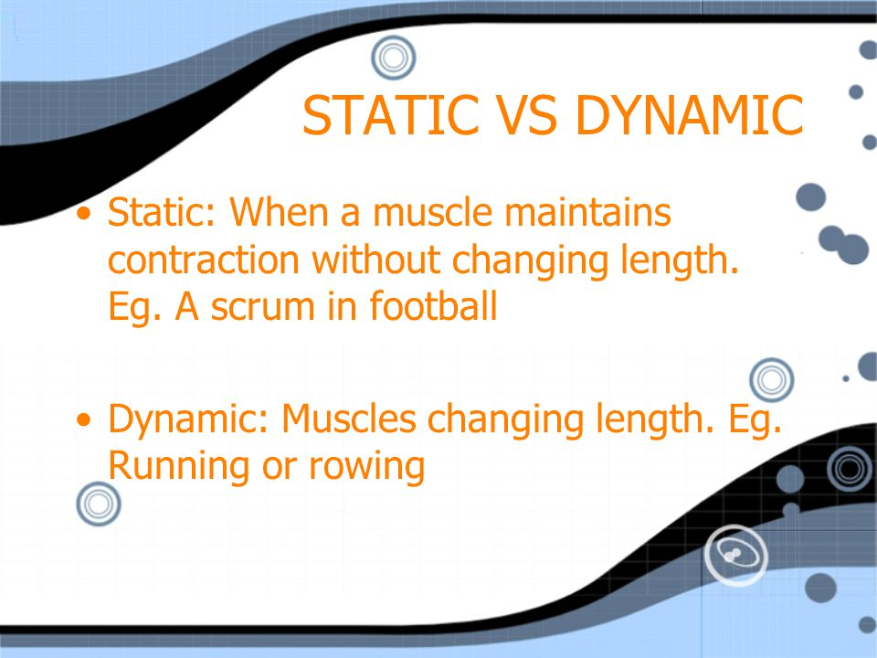 STATIC VS DYNAMIC Static: When a muscle maintains contraction without changing length. Eg. A scrum in football.