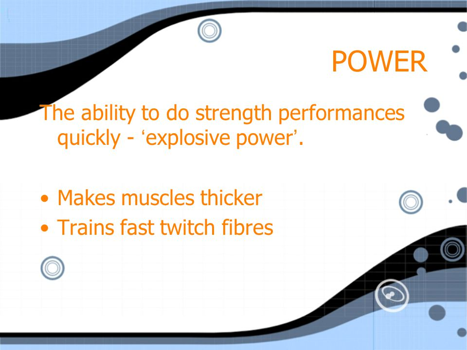 POWER The ability to do strength performances quickly - 'explosive power'. Makes muscles thicker. Trains fast twitch fibres.