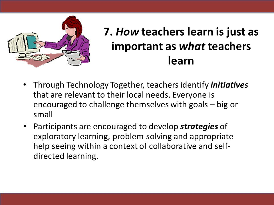 7. How teachers learn is just as important as what teachers learn