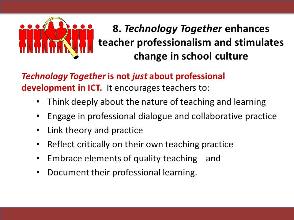 8. Technology Together enhances teacher professionalism and stimulates change in school culture