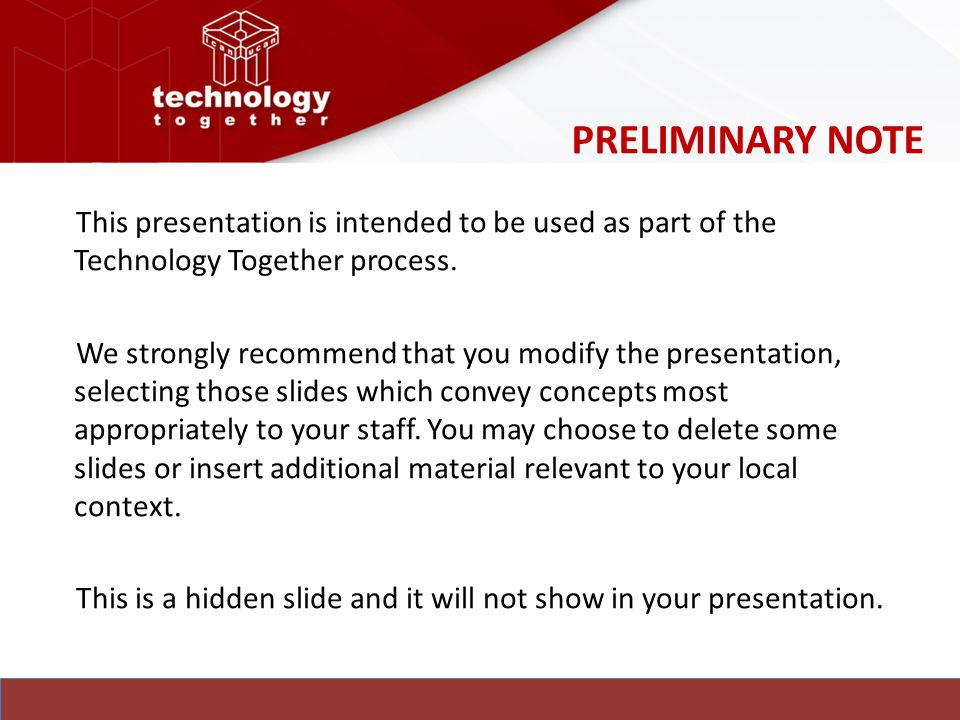 PRELIMINARY NOTE This presentation is intended to be used as part of the Technology Together process.