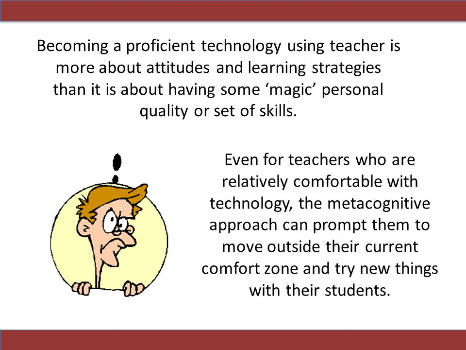 Becoming a proficient technology using teacher is more about attitudes and learning strategies than it is about having some 'magic' personal quality or set of skills.