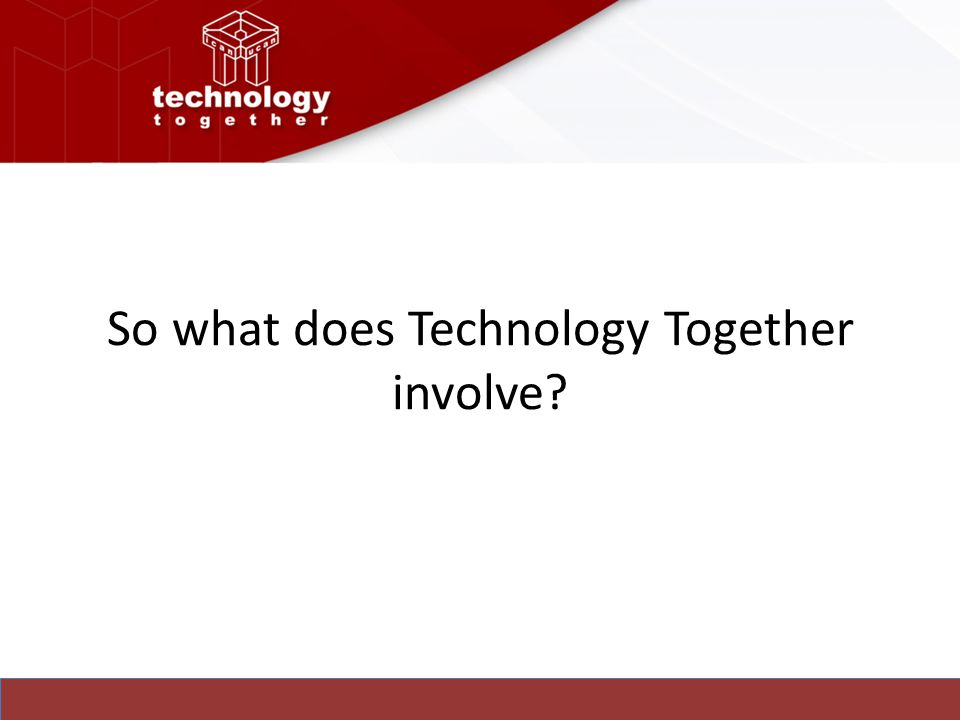 So what does Technology Together involve