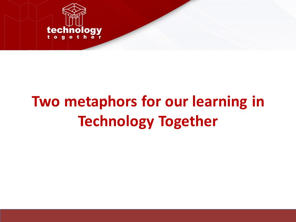 Two metaphors for our learning in Technology Together
