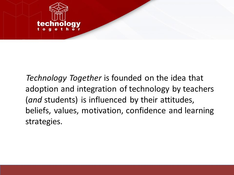 Technology Together is founded on the idea that adoption and integration of technology by teachers (and students) is influenced by their attitudes, beliefs, values, motivation, confidence and learning strategies.