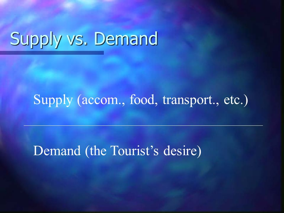 Supply vs. Demand Supply (accom., food, transport., etc.)