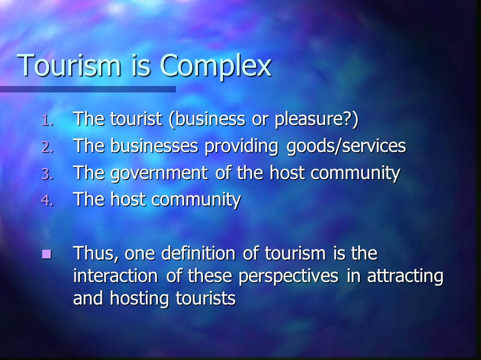 Tourism is Complex The tourist (business or pleasure )