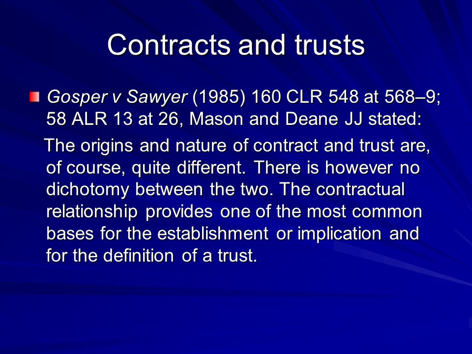 Contracts and trusts Gosper v Sawyer (1985) 160 CLR 548 at 568–9; 58 ALR 13 at 26, Mason and Deane JJ stated: