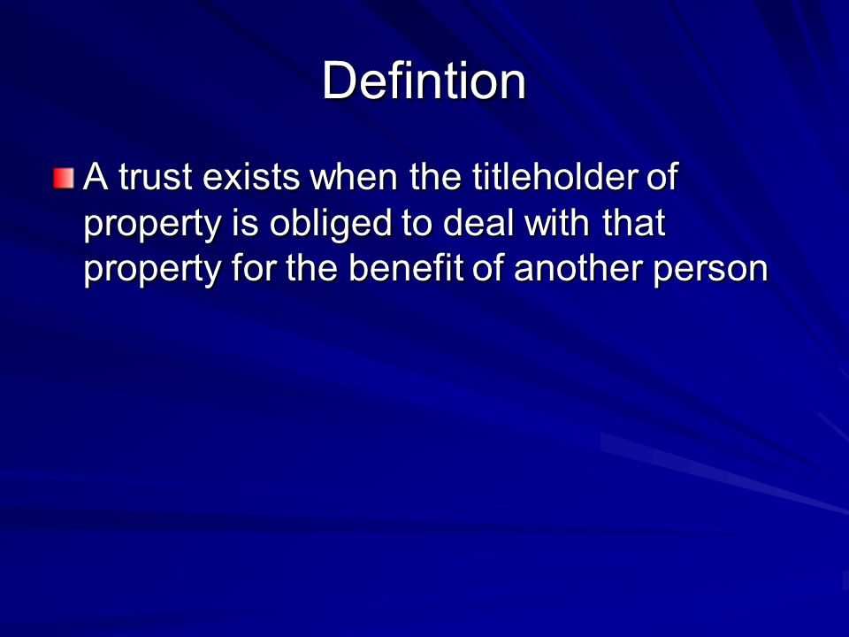 Defintion A trust exists when the titleholder of property is obliged to deal with that property for the benefit of another person.