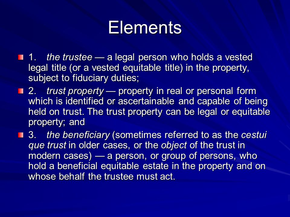 Elements 1. the trustee — a legal person who holds a vested legal title (or a vested equitable title) in the property, subject to fiduciary duties;