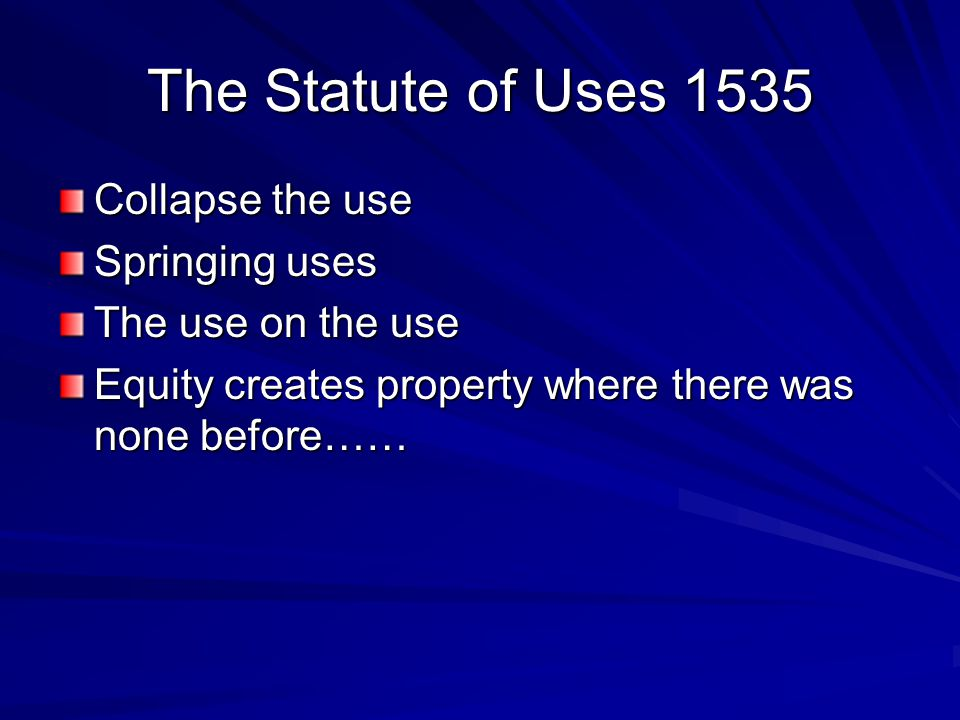 The Statute of Uses 1535 Collapse the use Springing uses