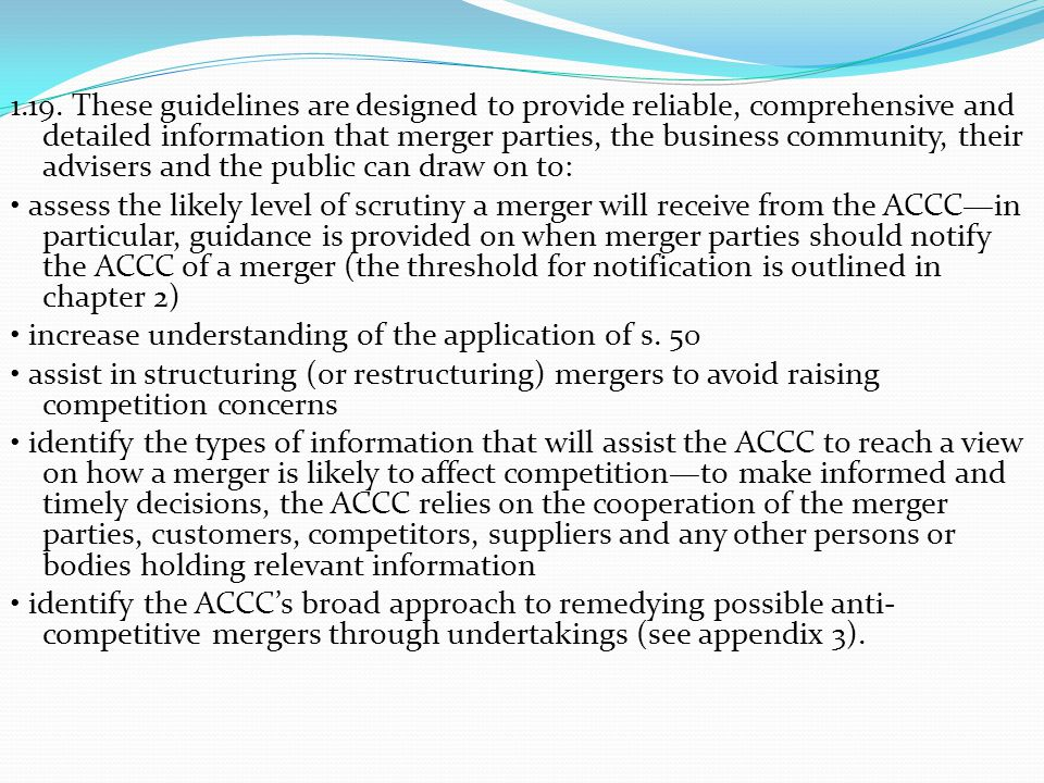 1.19. These guidelines are designed to provide reliable, comprehensive and detailed information that merger parties, the business community, their advisers and the public can draw on to: