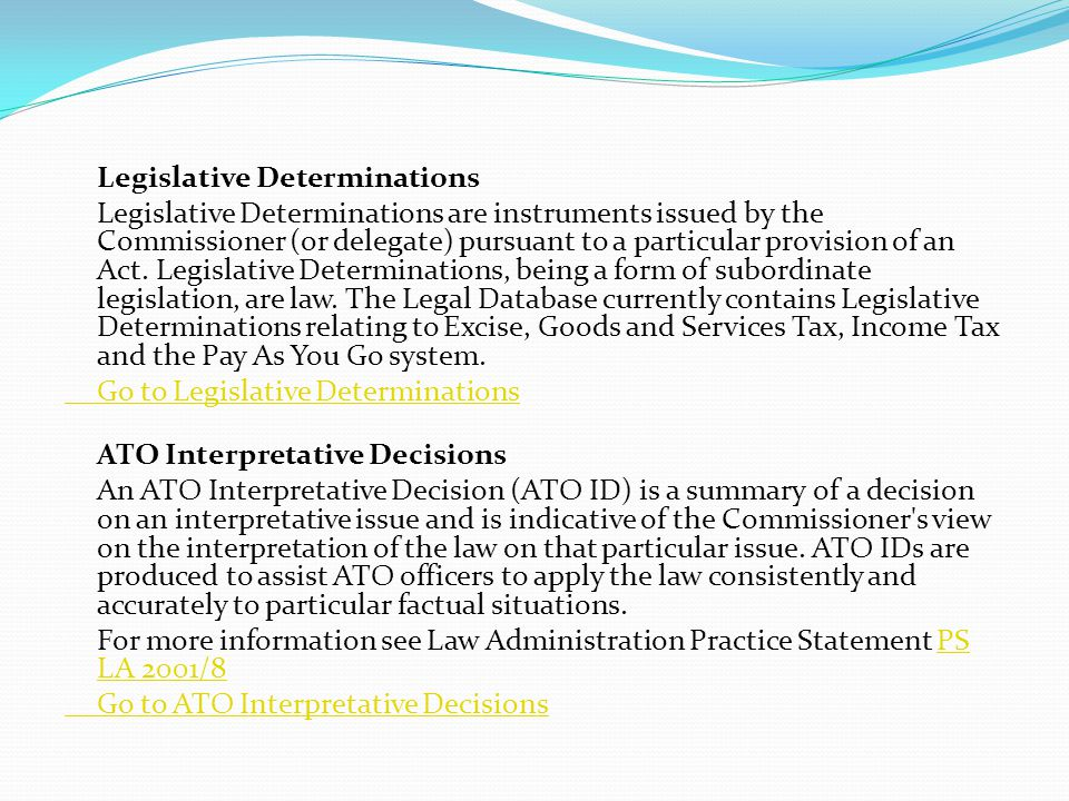 Legislative Determinations Legislative Determinations are instruments issued by the Commissioner (or delegate) pursuant to a particular provision of an Act.