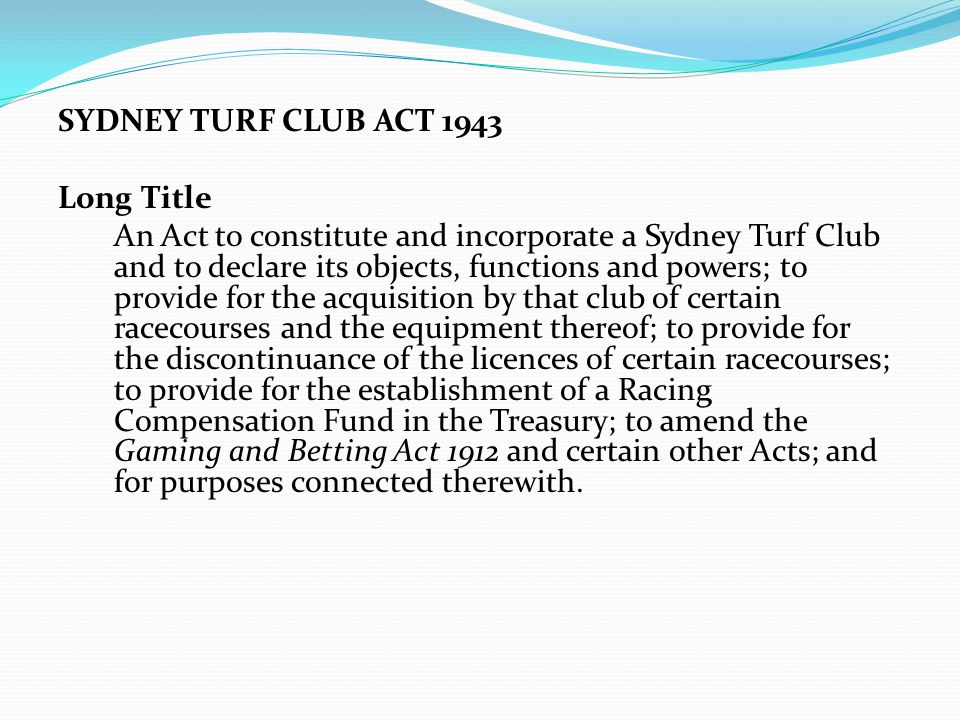 SYDNEY TURF CLUB ACT 1943 Long Title An Act to constitute and incorporate a Sydney Turf Club and to declare its objects, functions and powers; to provide for the acquisition by that club of certain racecourses and the equipment thereof; to provide for the discontinuance of the licences of certain racecourses; to provide for the establishment of a Racing Compensation Fund in the Treasury; to amend the Gaming and Betting Act 1912 and certain other Acts; and for purposes connected therewith.