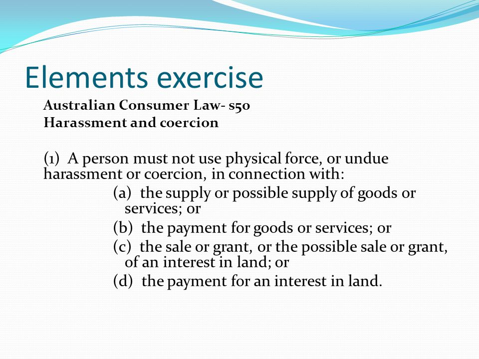 Elements exercise Australian Consumer Law- s50. Harassment and coercion