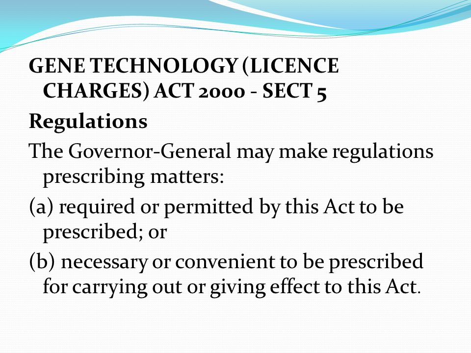 GENE TECHNOLOGY (LICENCE CHARGES) ACT 2000 - SECT 5 Regulations The Governor-General may make regulations prescribing matters: (a) required or permitted by this Act to be prescribed; or (b) necessary or convenient to be prescribed for carrying out or giving effect to this Act.