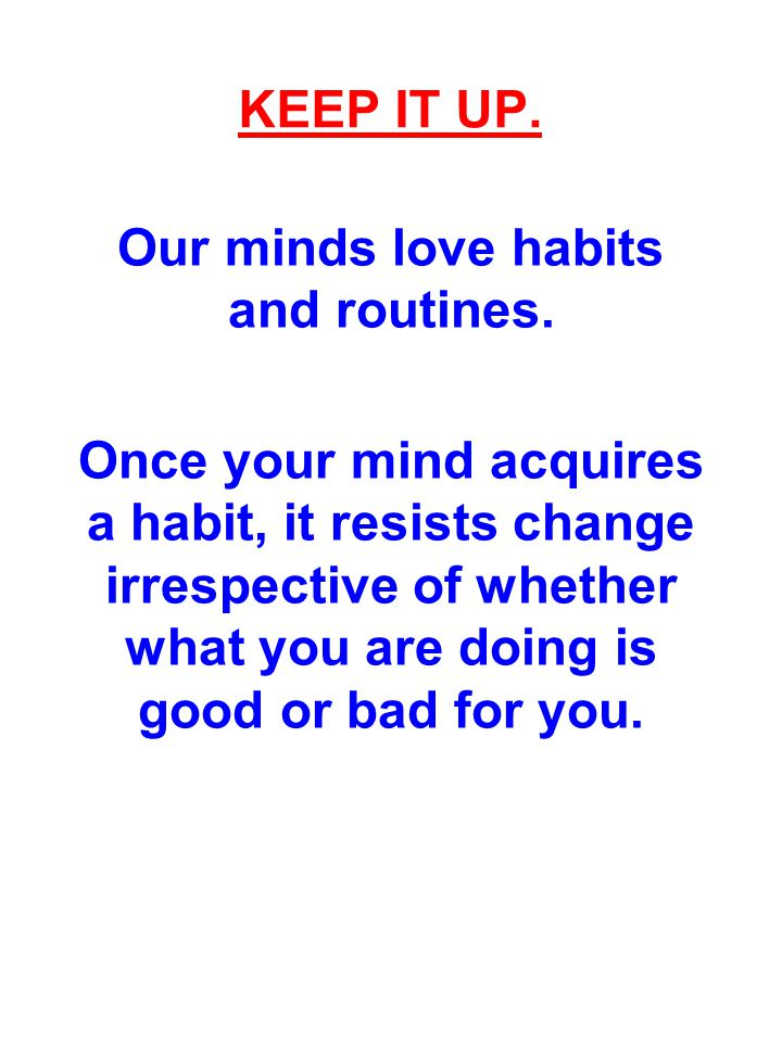 Our minds love habits and routines.