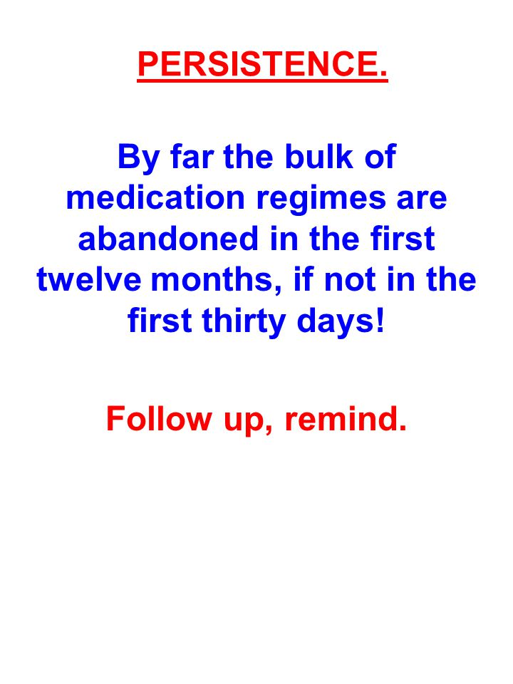 PERSISTENCE. By far the bulk of medication regimes are abandoned in the first twelve months, if not in the first thirty days!