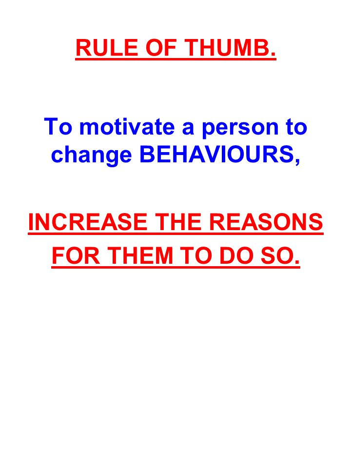 To motivate a person to change BEHAVIOURS,