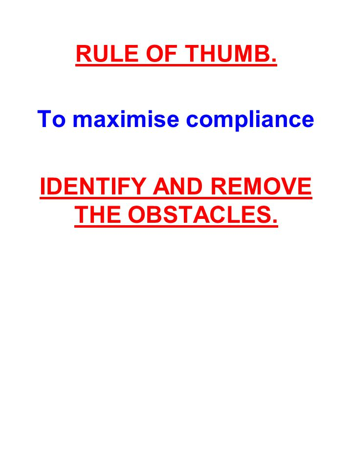 To maximise compliance IDENTIFY AND REMOVE THE OBSTACLES.
