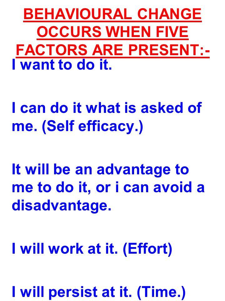 BEHAVIOURAL CHANGE OCCURS WHEN FIVE FACTORS ARE PRESENT:-