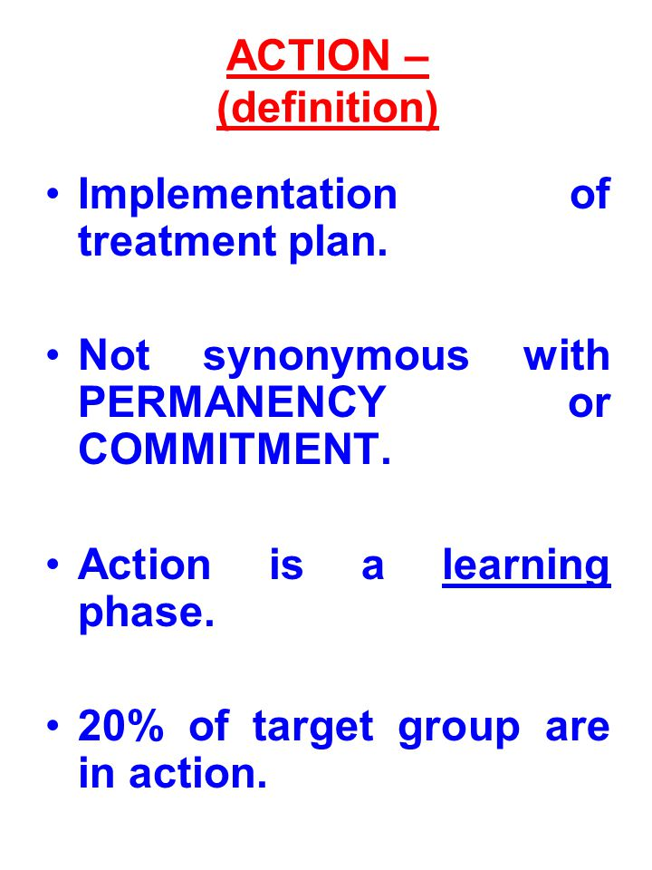 ACTION – (definition) Implementation of treatment plan. Not synonymous with PERMANENCY or COMMITMENT.