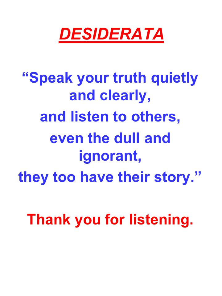 DESIDERATA Speak your truth quietly and clearly,