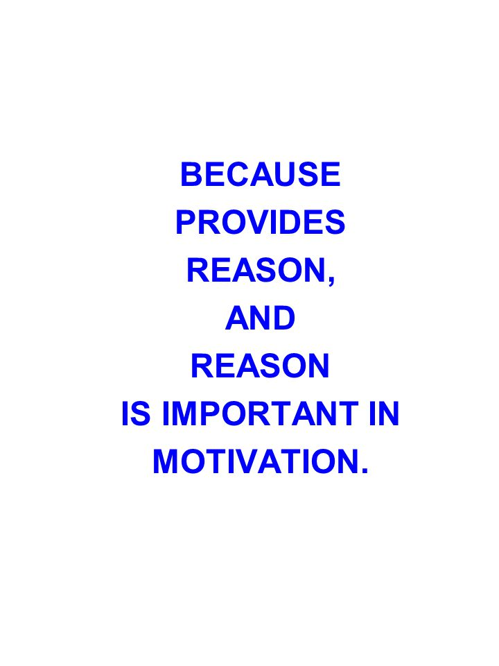 BECAUSE PROVIDES REASON, AND REASON IS IMPORTANT IN MOTIVATION.