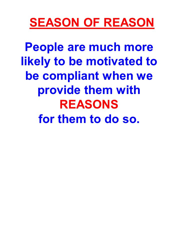 SEASON OF REASON People are much more likely to be motivated to be compliant when we provide them with REASONS for them to do so.
